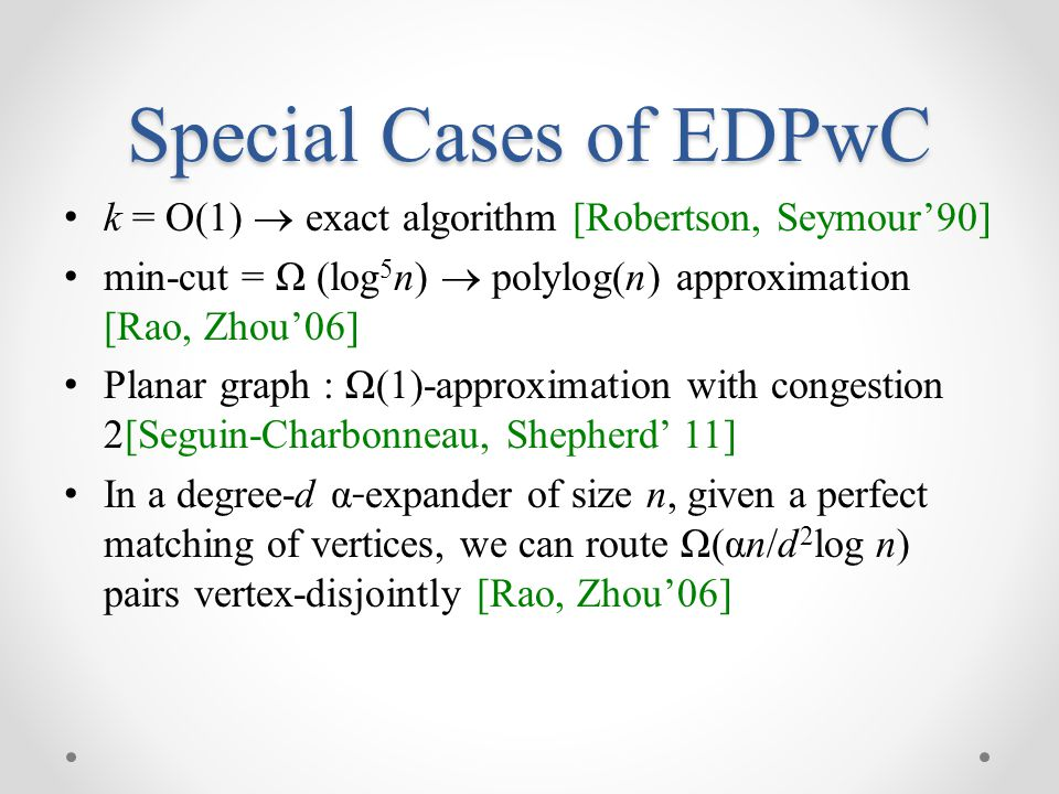 Special Cases of EDPwC k = O(1)  exact algorithm [Robertson, Seymour'90] min-cut = Ω (log5n)  polylog(n) approximation [Rao, Zhou'06]